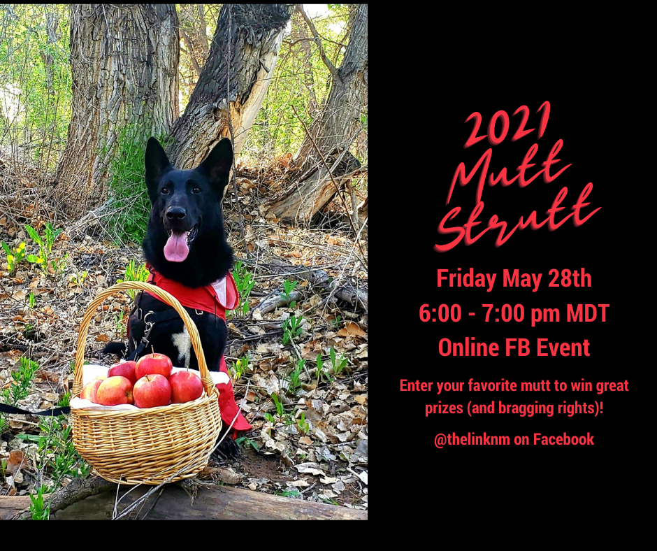 2021 Mutt Strutt Friday May 28th 6:00 - 7:00 pm MDT Online FB Event Enter your favorite mutt to win great prizes (and bragging rights)! @thelinknm on Facebook