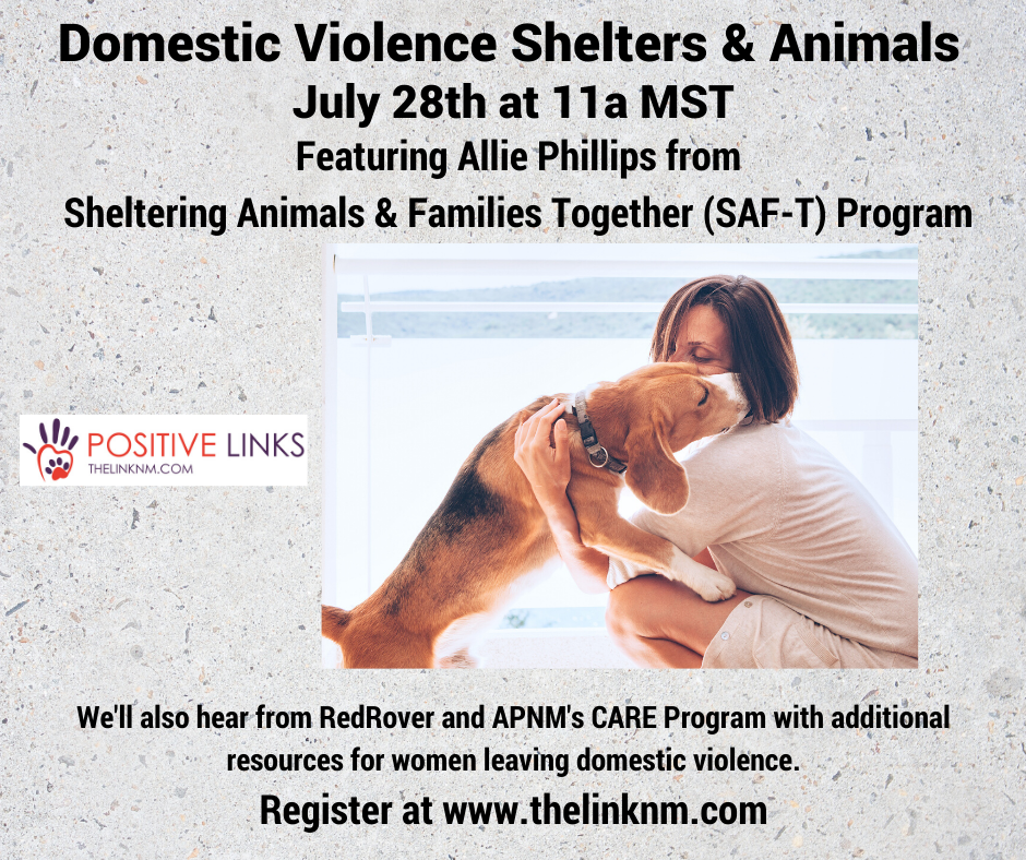 Domestic Violence Shelters & Animals July 28th at 11am MST Featuring Allie Phillips from Sheltering Animals & Families Together (SAF-T) Program We'll also hear from RedRover and APNM's CARE Program with additional resources for women leaving domestic violence. Register at www.thelinknm.com