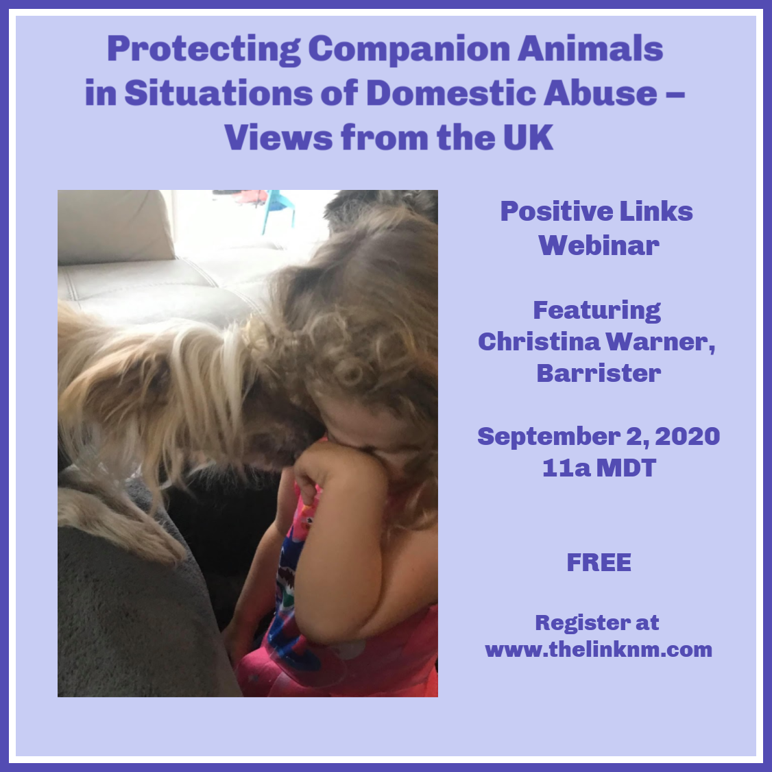 Protecting Companion Animals in Situations of Domestic Abuse - Views from the UK Positive Links Webinar Featuring Christina Warner, Barrister September 2, 2020 11am MDT FREE Register at www.thelinknm.com