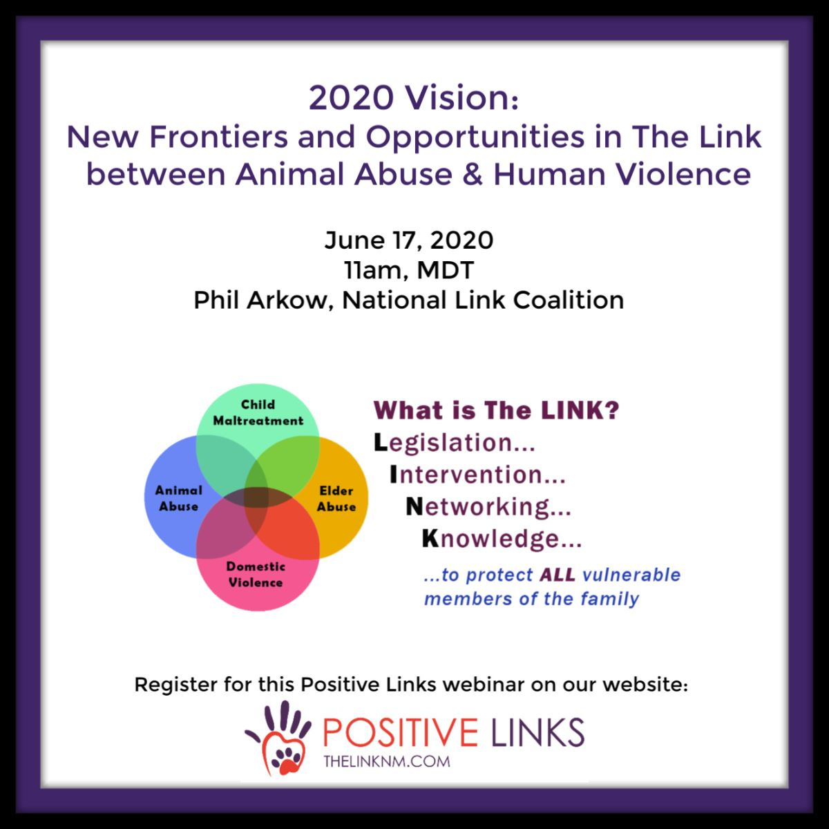 2020 Vision: New Frontiers and Opportunities in The Link between Animal Abuse & Human Violence June 17, 2020 11am, MDT Phil Arkow, National Link Coalition What is the LINK? Legislation, Intervention, Networking, Knowledge, to protect ALL vulnerable members of the family Register for this Positive Links webinar on our website